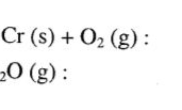 GATE MT 2011 Q36. For the following reactions, the standard free energy change us given by at 1773 K as follows: If chromium oxide powder reduces by hydrogen in a fluidized bed, the minimum pH2 / pH2O ratio that has to be maintained at the exit of the reactor: